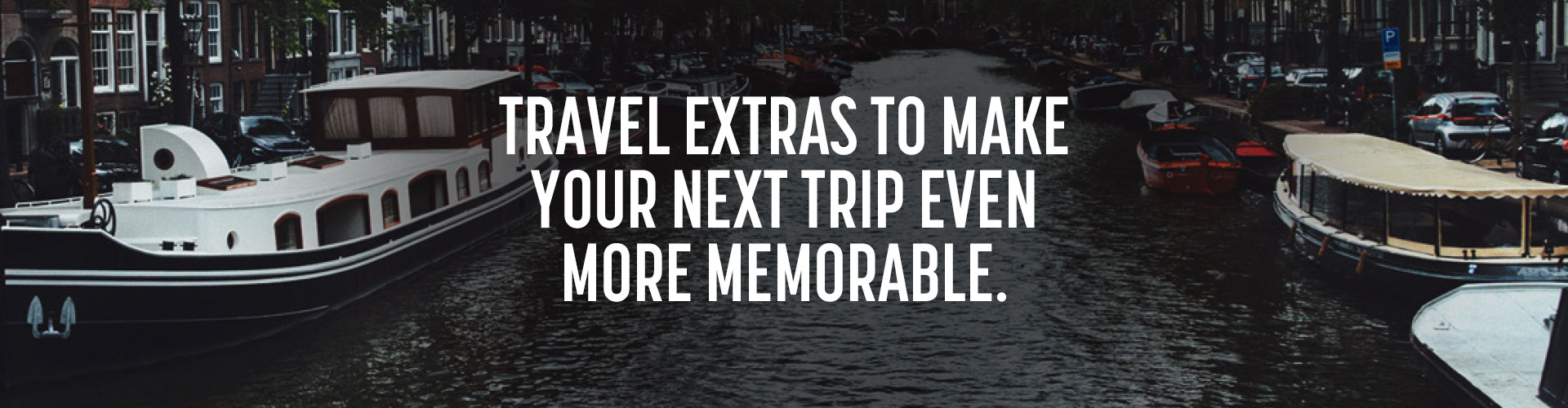 Travel extras to make your next trip even more memorable.
