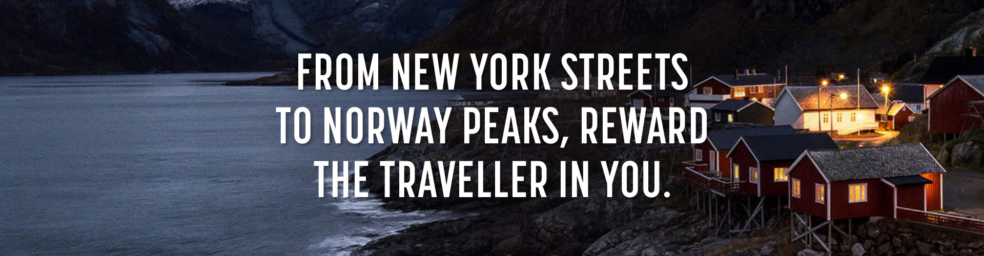 From New York streets to Norway peaks, reward the traveller in you.