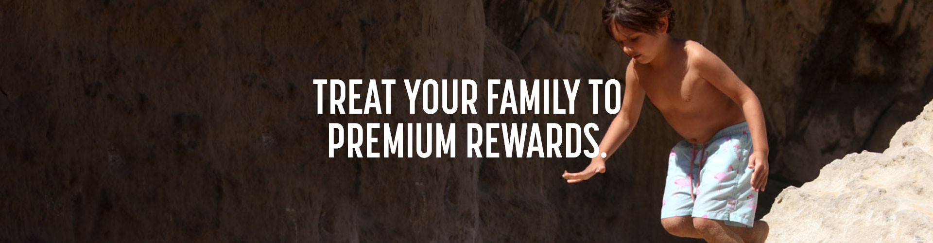 Treat your family to premium rewards.