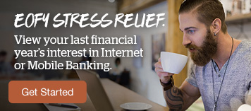 EOFY Stress Relief. View your last financial year's interest in Internet or Mobile Banking. Get started.