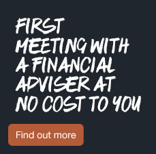 First meeting with a Financial Adviser at no cost to you. Find out more.